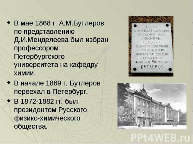 В мае 1868 г. А.М.Бутлеров по представлению Д.И.Менделеева был избран профессором Петербургского университета на кафедру химии. В мае 1868 г. А.М.Бутлеров по представлению Д.И.Менделеева был избран профессором Петербургского университета на кафедру …
