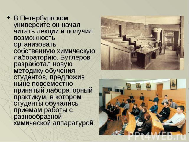 В Петербургском университе он начал читать лекции и получил возможность организовать собственную химическую лабораторию. Бутлеров разработал новую методику обучения студентов, предложив ныне повсеместно принятый лабораторный практикум, в котором сту…
