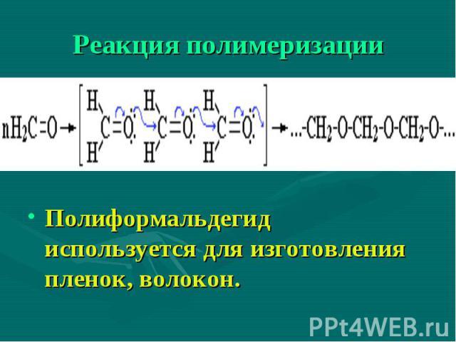Полиформальдегид используется для изготовления пленок, волокон.