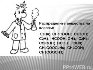 Распределите вещества на классы: Распределите вещества на классы: С3Н6; СН3СООН;