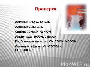 Проверка Алканы: СН4; С2Н6; С3Н8 Алкены: С3Н6; С2Н4 Спирты: СН3ОН; С2Н5ОН Альдег
