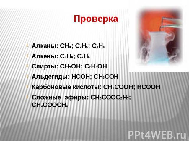 Проверка Алканы: СН4; С2Н6; С3Н8 Алкены: С3Н6; С2Н4 Спирты: СН3ОН; С2Н5ОН Альдегиды: НСОН; СН3СОН Карбоновые кислоты: СН3СООН; НСООН Сложные эфиры: СН3СООС2Н5; СН3СООСН3