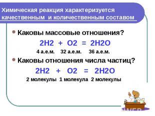 Химическая реакция характеризуется качественным и количественным составом Каковы
