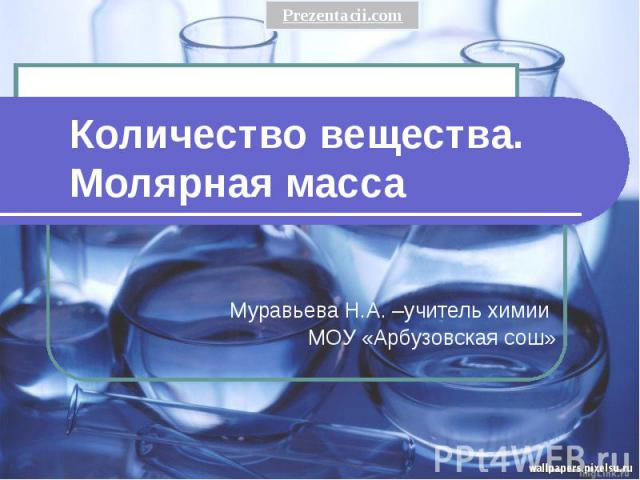Количество вещества. Молярная масса Муравьева Н.А. –учитель химии МОУ «Арбузовская сош»