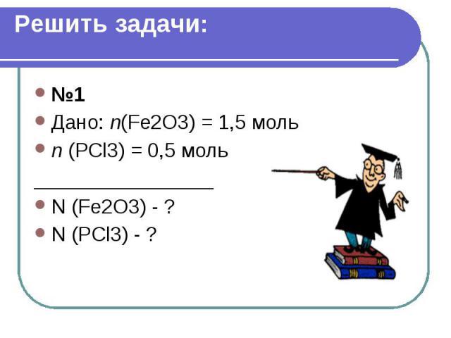 Решить задачи: №1 Дано: n(Fe2O3) = 1,5 моль n (PCl3) = 0,5 моль ________________ N (Fe2O3) - ? N (PCl3) - ?