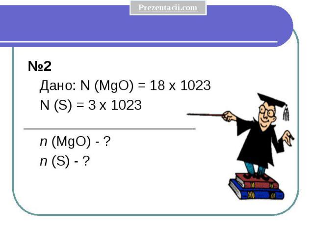 №2 Дано: N (MgO) = 18 x 1023 N (S) = 3 x 1023 ______________________ n (MgO) - ? n (S) - ?