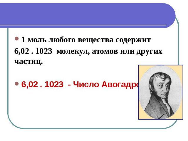 1 моль любого вещества содержит 6,02 . 1023 молекул, атомов или других частиц. 6,02 . 1023 - Число Авогадро