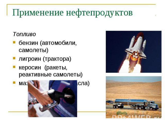 Топливо Топливо бензин (автомобили, самолеты) лигроин (трактора) керосин (ракеты, реактивные самолеты) мазут (смазочные масла)
