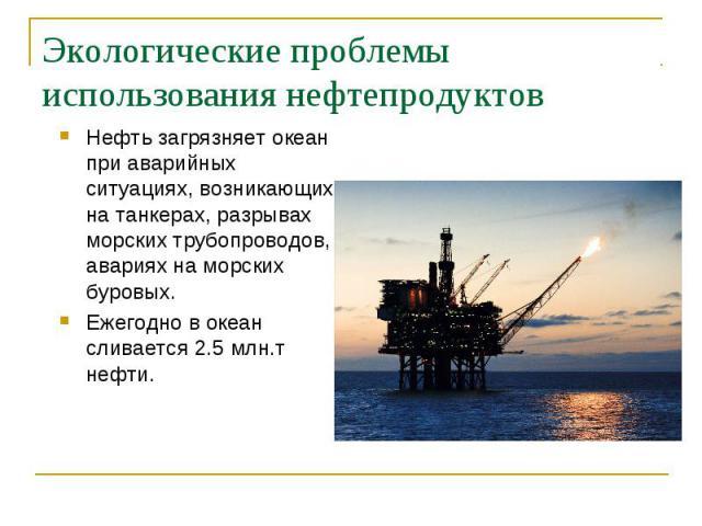 Нефть загрязняет океан при аварийных ситуациях, возникающих на танкерах, разрывах морских трубопроводов, авариях на морских буровых. Нефть загрязняет океан при аварийных ситуациях, возникающих на танкерах, разрывах морских трубопроводов, авариях на …