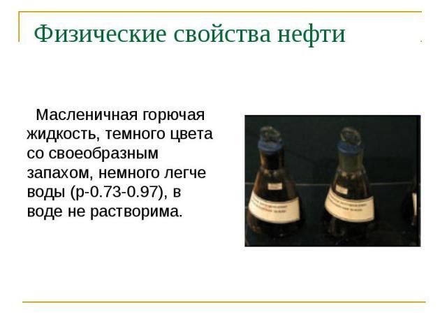 Масленичная горючая жидкость, темного цвета со своеобразным запахом, немного легче воды (p-0.73-0.97), в воде не растворима.