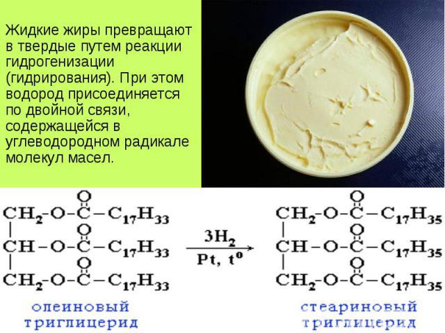 Жидкие жиры превращают в твердые путем реакции гидрогенизации (гидрирования). При этом водород присоединяется по двойной связи, содержащейся в углеводородном радикале молекул масел. Жидкие жиры превращают в твердые путем реакции гидрогенизации (гидр…