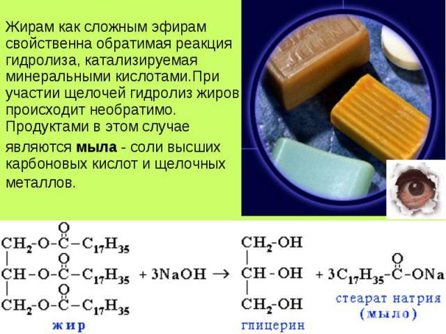 Жирам как сложным эфирам свойственна обратимая реакция гидролиза, катализируемая минеральными кислотами.При участии щелочей гидролиз жиров происходит необратимо. Продуктами в этом случае Жирам как сложным эфирам свойственна обратимая реакция гидроли…