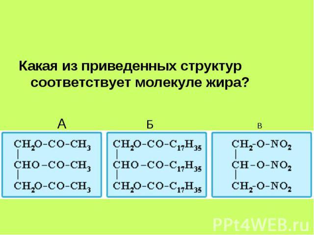 Какая из приведенных структур соответствует молекуле жира? Какая из приведенных структур соответствует молекуле жира?