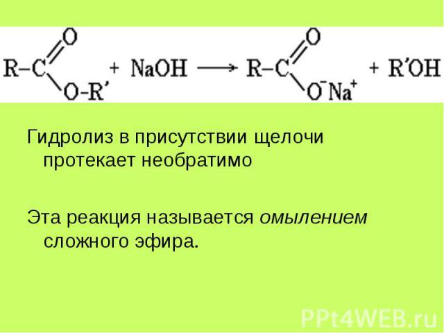 Гидролиз в присутствии щелочи протекает необратимо Гидролиз в присутствии щелочи протекает необратимо Эта реакция называется омылением сложного эфира.