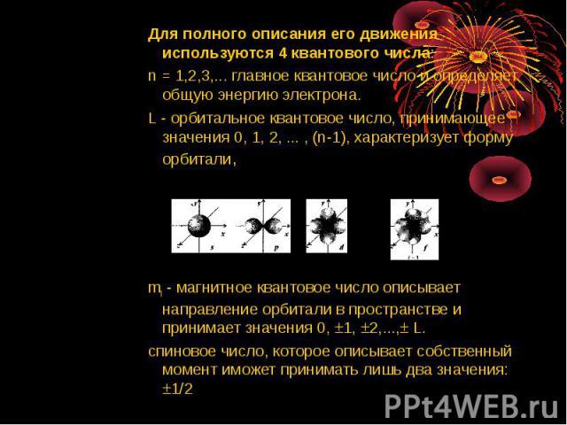 Для полного описания его движения используются 4 квантового числа: Для полного описания его движения используются 4 квантового числа: n = 1,2,3,... главное квантовое число и определяет общую энергию электрона. L - орбитальное квантовое число, приним…