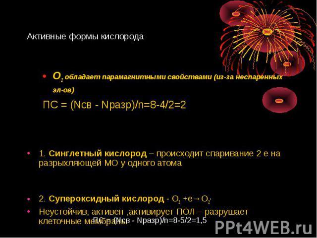O2 обладает парамагнитными свойствами (из-за неспаренных эл-ов) O2 обладает парамагнитными свойствами (из-за неспаренных эл-ов) ПС = (Nсв -Nразр)/n=8-4/2=2 1. Синглетный кислород – происходит спаривание 2 е на разрыхляющей МО у одного атома 2.…