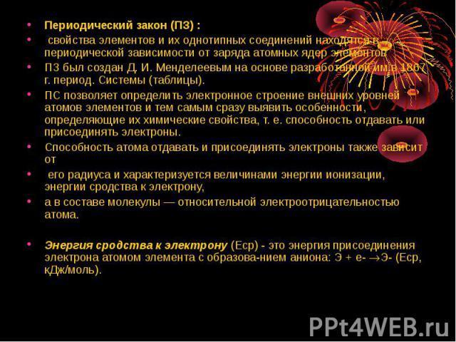 Периодический закон (ПЗ) : Периодический закон (ПЗ) : свойства элементов и их однотипных соединений находятся в периодической зависимости от заряда атомных ядер элементов ПЗ был создан Д. И. Менделеевым на основе разработанной им в 1867 г. период. С…