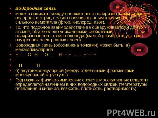 Водородная связь Водородная связь может возникать между положительно поляризованным атомом водорода и отрицательно поляризованным атомом очень сильного неметалла (фтор, кислород, азот). То, что подобное взаимодействие не обнаруживается у других атом…