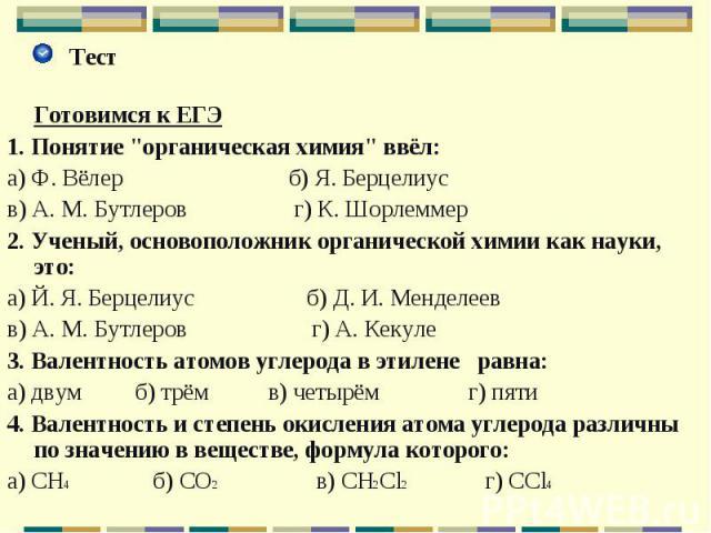 """Тест Тест Готовимся к ЕГЭ 1. Понятие """"органическая химия"""" ввёл: а) Ф. Вёлер б) Я. Берцелиус в) А. М. Бутлеров г) К. Шорлеммер 2. Ученый, основоположник органической химии как науки, это: а) Й. Я. Берцелиус б) Д. И. Менделеев в) А. М. Бутле…"""