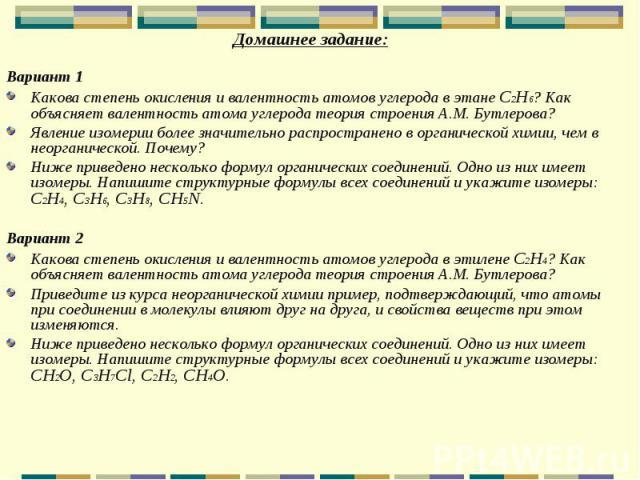 Домашнее задание: Домашнее задание: Вариант 1 Какова степень окисления и валентность атомов углерода в этане C2H6? Как объясняет валентность атома углерода теория строения А.М. Бутлерова? Явление изомерии более значительно распространено в органичес…