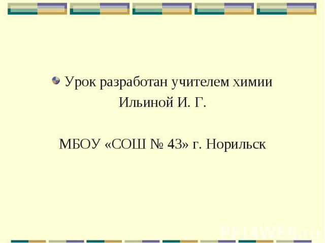 Урок разработан учителем химии Урок разработан учителем химии Ильиной И. Г. МБОУ «СОШ № 43» г. Норильск