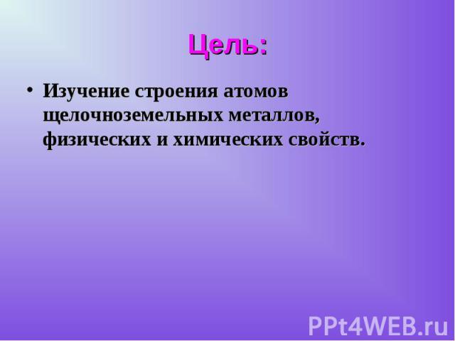 Изучение строения атомов щелочноземельных металлов, физических и химических свойств. Изучение строения атомов щелочноземельных металлов, физических и химических свойств.