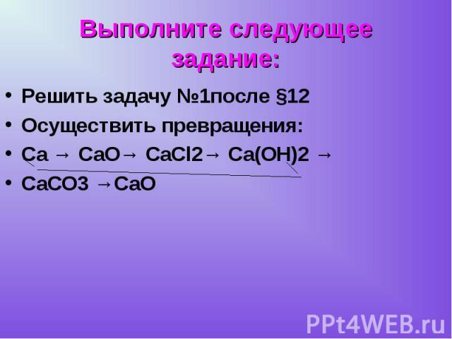 Решить задачу №1после §12 Решить задачу №1после §12 Осуществить превращения: Ca → CaO→ CaCl2→ Ca(OH)2 → CaCO3 →CaO