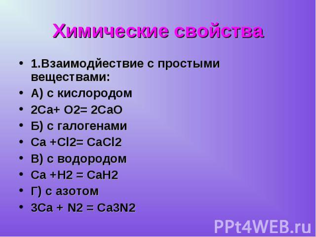 1.Взаимодйествие с простыми веществами: 1.Взаимодйествие с простыми веществами: А) с кислородом 2Са+ О2= 2СаО Б) с галогенами Са +Сl2= CaCl2 В) с водородом Са +Н2 = СаН2 Г) с азотом 3Са + N2 = Ca3N2