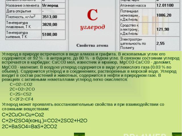 Углерод в природе встречается в виде алмаза и графита. В ископаемых углях его содержится: от 92 % - в антраците, до 80 % - в буром угле. В связном состоянии углерод встречается в карбидах: CaCO3 мел, известняк и мрамор, MgCO3·CaCO3 - доломит, Углеро…