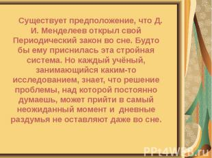 Существует предположение, что Д. И. Менделеев открыл свой Периодический закон во