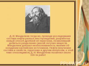Д. И. Менделеев тогда же, проводя исследования состава нефти разных месторождени