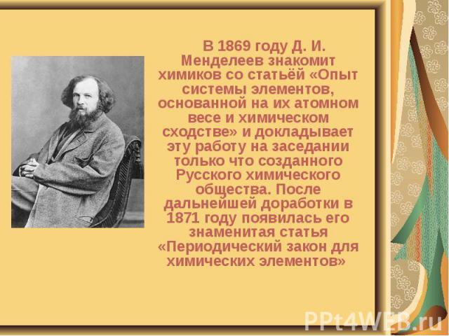 В 1869 году Д. И. Менделеев знакомит химиков со статьёй «Опыт системы элементов, основанной на их атомном весе и химическом сходстве» и докладывает эту работу на заседании только что созданного Русского химического общества. После дальнейшей доработ…