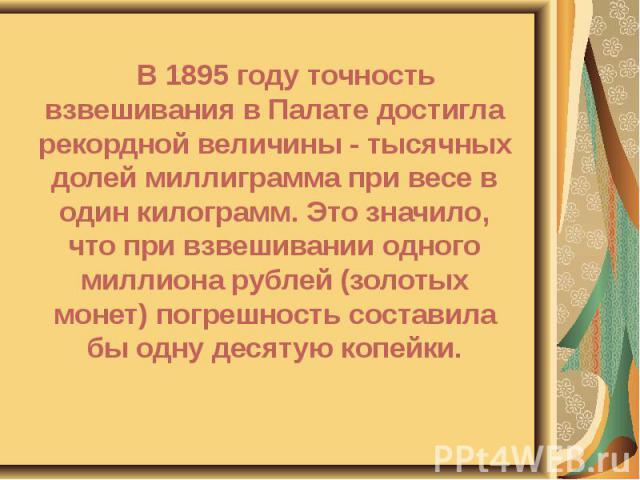 В 1895 году точность взвешивания в Палате достигла рекордной величины - тысячных долей миллиграмма при весе в один килограмм. Это значило, что при взвешивании одного миллиона рублей (золотых монет) погрешность составила бы одну десятую копейки. В 18…