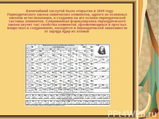 Величайшей заслугой было открытие в 1869 году Периодического закона химических элементов, одного из основных законов естествознания, и создание на его основе периодической системы элементов. Современная формулировка периодического закона звучит так:…