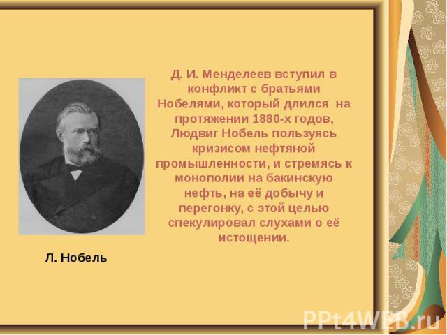 Л. Нобель Д. И. Менделеев вступил в конфликт с братьями Нобелями, который длился на протяжении 1880-х годов, Людвиг Нобель пользуясь кризисом нефтяной промышленности, и стремясь к монополии на бакинскую нефть, на её добычу и перегонку, с этой целью …