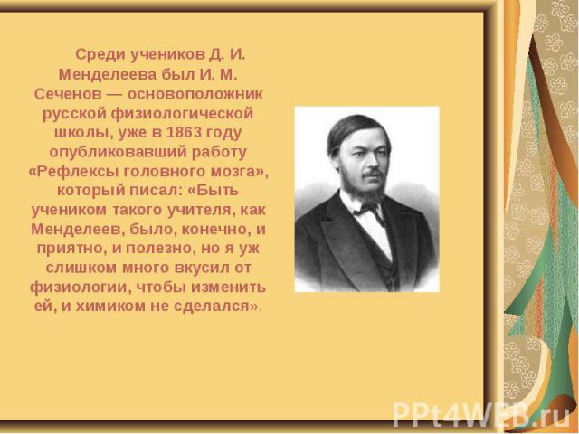 Среди учеников Д. И. Менделеева был И. М. Сеченов — основоположник русской физиологической школы, уже в 1863 году опубликовавший работу «Рефлексы головного мозга», который писал: «Быть учеником такого учителя, как Менделеев, было, конечно, и приятно…