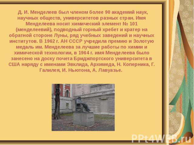 Д. И. Менделеев был членом более 90 академий наук, научных обществ, университетов разных стран. Имя Менделеева носит химический элемент № 101 (менделеевий), подводный горный хребет и кратер на обратной стороне Луны, ряд учебных заведений и научных и…