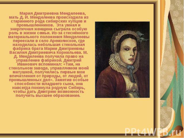 Мария Дмитриевна Менделеева, мать Д. И. Менделеева происходила из старинного рода сибирских купцов и промышленников. Эта умная и энергичная женщина сыграла особую роль в жизни семьи. Из-за стеснённого материального положения Менделеевы переехали в с…