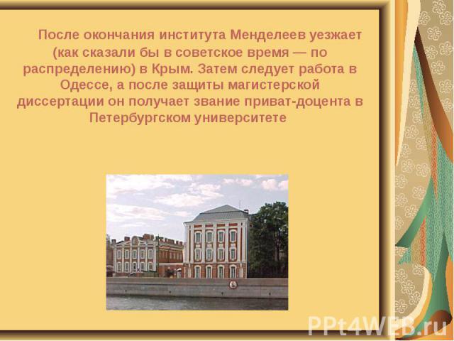 После окончания института Менделеев уезжает (как сказали бы в советское время — по распределению) в Крым. Затем следует работа в Одессе, а после защиты магистерской диссертации он получает звание приват-доцента в Петербургском университете После око…