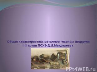 Общая характеристика металлов главных подгрупп I-III групп ПСХЭ Д.И.Менделеева
