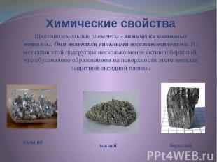 Химические свойства Щелочноземельные элементы - химически активные металлы. Они