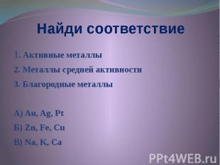 Найди соответствие 1. Активные металлы 2. Металлы средней активности 3. Благород