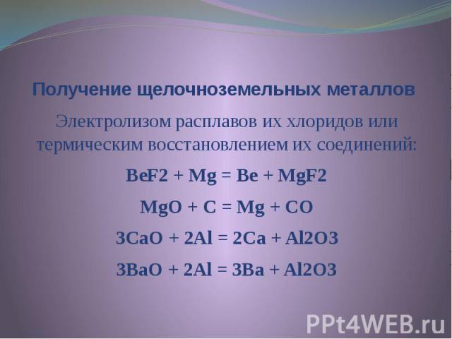 Получение щелочноземельных металлов Электролизом расплавов их хлоридов или термическим восстановлением их соединений: BeF2 + Mg = Be + MgF2 MgO + C = Mg + CO 3CaO + 2Al = 2Ca + Al2O3 3BaO + 2Al = 3Ba + Al2O3