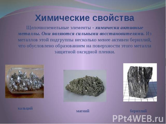 Химические свойства Щелочноземельные элементы - химически активные металлы. Они являются сильными восстановителями. Из металлов этой подгруппы несколько менее активен бериллий, что обусловлено образованием на поверхности этого металла защитной оксид…