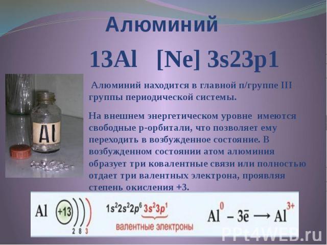 Алюминий 13Al [Ne] 3s23p1 Алюминий находится в главной п/группе III группы периодической системы. На внешнем энергетическом уровне имеются свободные р-орбитали, что позволяет ему переходить в возбужденное состояние. В возбужденном состоянии атом алю…