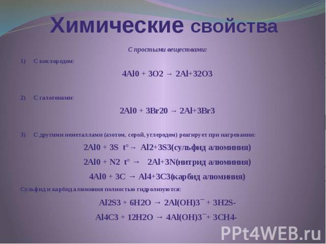 Химические свойства С простыми веществами: 1) С кислородом: 4Al0 + 3O2 → 2Al+32O3  2) С галогенами: 2Al0 + 3Br20 → 2Al+3Br3  3) С другими неметаллами (азотом, серой,…