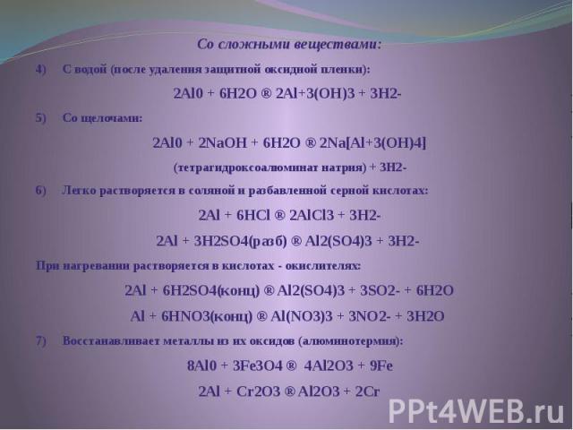 Со сложными веществами: Со сложными веществами: 4) С водой (после удаления защитной оксидной пленки): 2Al0 + 6H2O ® 2Al+3(OH)3 + 3H2 5) Со щелочами: 2Al0 + 2NaOH + 6H2O ® 2Na[Al+3(OH)4] (тет…