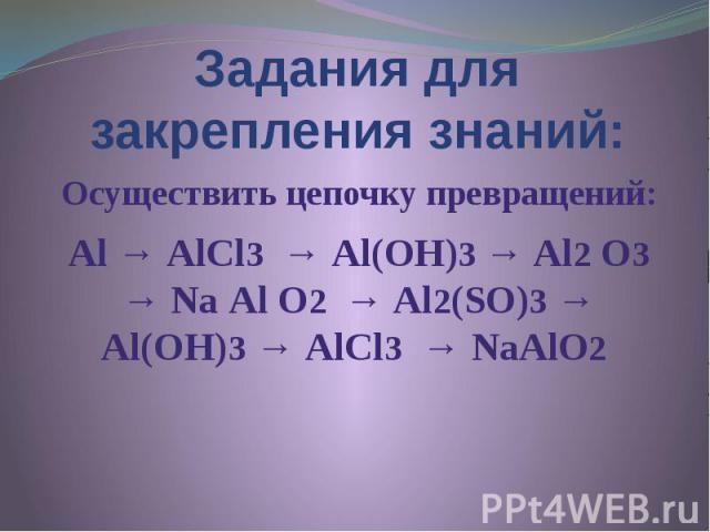 Задания для закрепления знаний: Осуществить цепочку превращений: Аl → АlСl3 → Аl(ОН)3 → Аl2 О3 → Nа Аl О2 → Аl2(SО)3 → Аl(ОН)3 → АlСl3 → NаАlО2