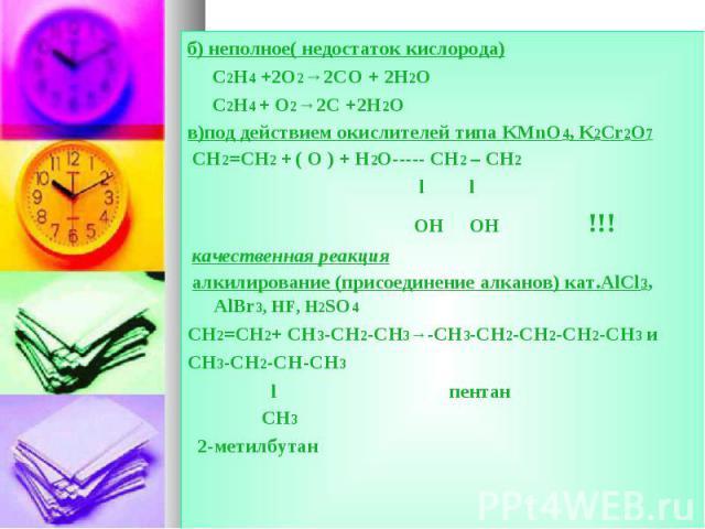 б) неполное( недостаток кислорода) б) неполное( недостаток кислорода) C2H4 +2O2→2CO + 2H2O C2H4 + O2→2C +2H2O в)под действием окислителей типа KMnO4, K2Cr2O7 CH2=CH2 + ( O ) + H2O----- CH2 – CH2 l l OH OH !!! качественная реакция алкилирование (прис…