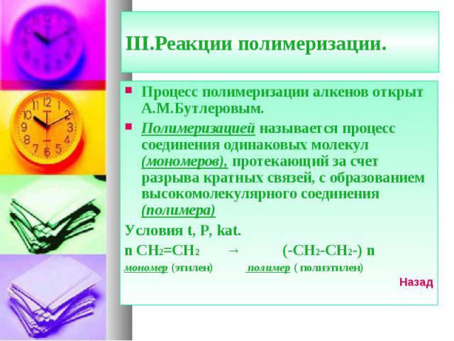 Процесс полимеризации алкенов открыт А.М.Бутлеровым. Процесс полимеризации алкенов открыт А.М.Бутлеровым. Полимеризацией называется процесс соединения одинаковых молекул (мономеров), протекающий за счет разрыва кратных связей, с образованием высоком…